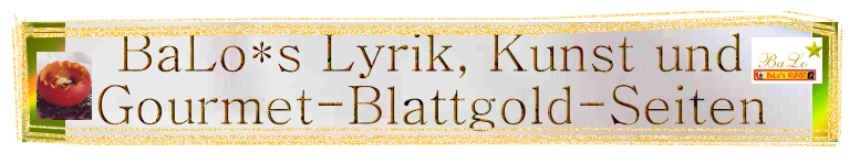 BaLo*s Wort-Bild-Kunst, Kochleidenschaften und Blattgoldenes